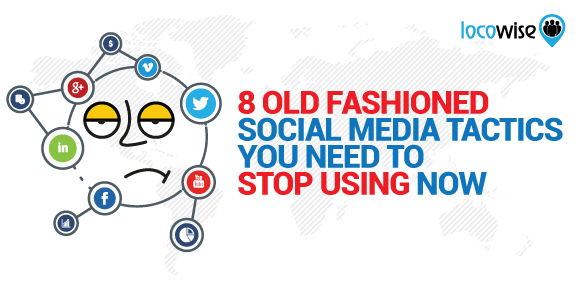 8 Old Fashioned Social Media Tactics you Need to Stop Using Now